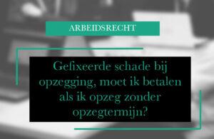 Gefixeerde schade bij opzegging, moet ik betalen als ik opzeg zonder opzegtermijn? advocaat Amsterdam